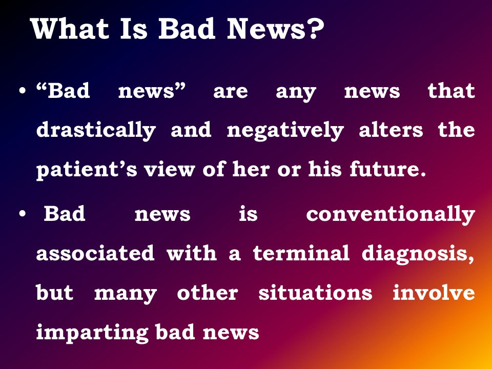What Is Bad News? Bad news are any news that drastically and negatively alters the patients view of her or his future. Bad news is conventionally asso