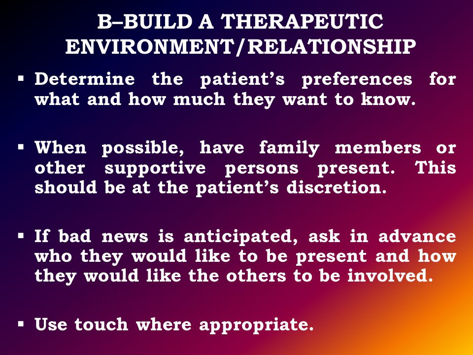 B–BUILD A THERAPEUTIC ENVIRONMENT/RELATIONSHIP Determine the patients preferences for what and how much they want to know. When possible, have family