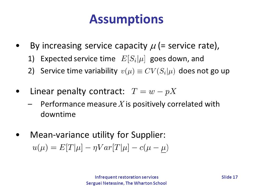 Infrequent restoration services Serguei Netessine, The Wharton School Slide 17 Assumptions By increasing service capacity (= service rate), 1)Expected service time goes down, and 2)Service time variability does not go up Linear penalty contract: –Performance measure X is positively correlated with downtime Mean-variance utility for Supplier: