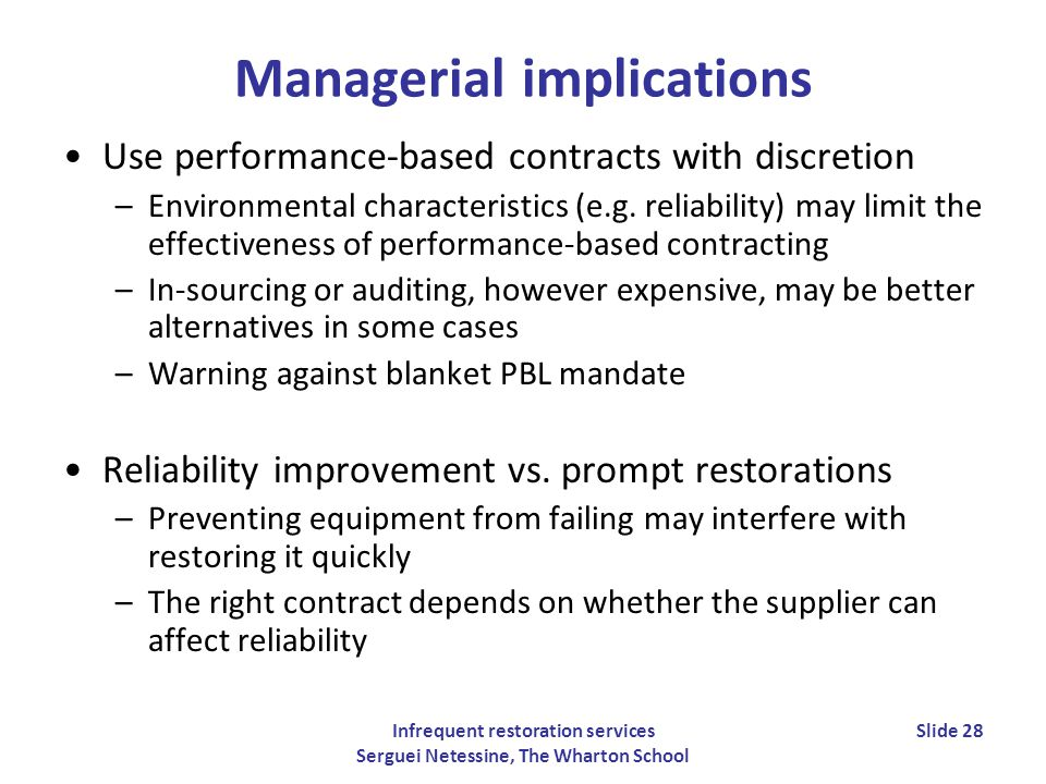 Infrequent restoration services Serguei Netessine, The Wharton School Slide 28 Managerial implications Use performance-based contracts with discretion –Environmental characteristics (e.g.