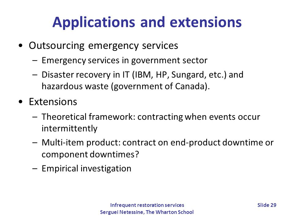 Infrequent restoration services Serguei Netessine, The Wharton School Slide 29 Applications and extensions Outsourcing emergency services –Emergency services in government sector –Disaster recovery in IT (IBM, HP, Sungard, etc.) and hazardous waste (government of Canada).