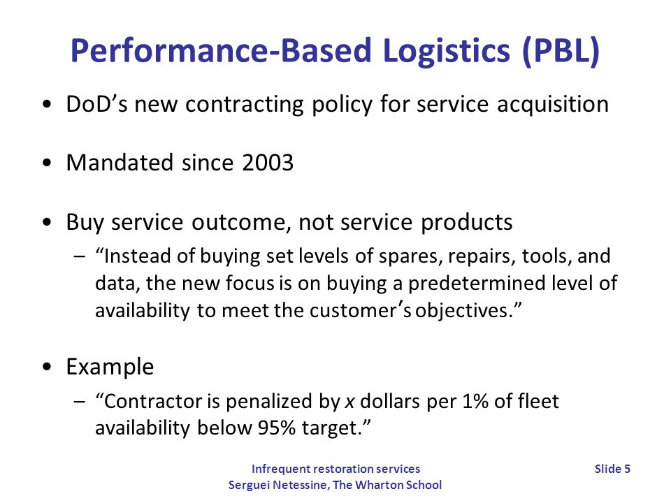 Infrequent restoration services Serguei Netessine, The Wharton School Slide 5 Performance-Based Logistics (PBL) DoDs new contracting policy for service acquisition Mandated since 2003 Buy service outcome, not service products –Instead of buying set levels of spares, repairs, tools, and data, the new focus is on buying a predetermined level of availability to meet the customer s objectives.