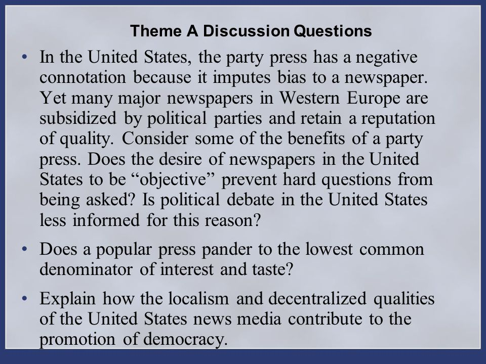 Theme A Discussion Questions In the United States, the party press has a negative connotation because it imputes bias to a newspaper. Yet many major n