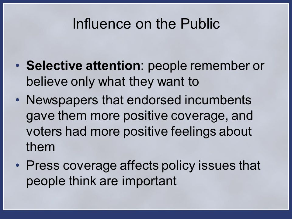 Influence on the Public Selective attention: people remember or believe only what they want to Newspapers that endorsed incumbents gave them more posi