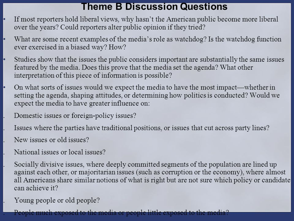 Theme B Discussion Questions If most reporters hold liberal views, why hasnt the American public become more liberal over the years? Could reporters a