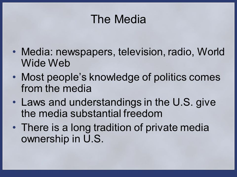 The Media Media: newspapers, television, radio, World Wide Web Most peoples knowledge of politics comes from the media Laws and understandings in the