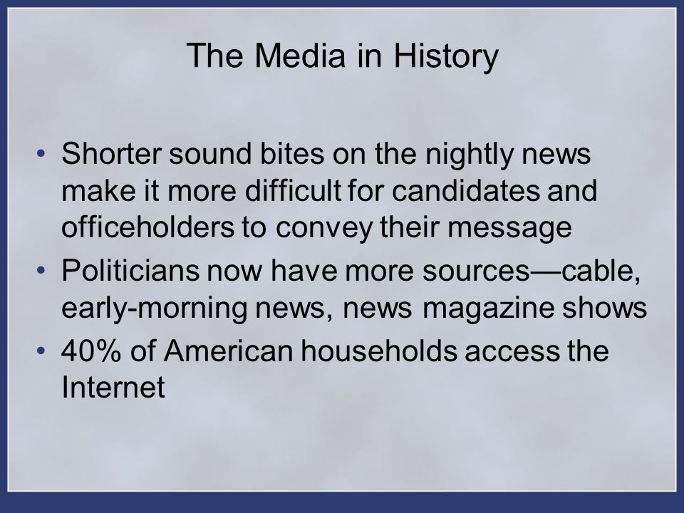The Media in History Shorter sound bites on the nightly news make it more difficult for candidates and officeholders to convey their message Politicia