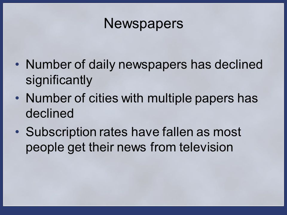 Newspapers Number of daily newspapers has declined significantly Number of cities with multiple papers has declined Subscription rates have fallen as