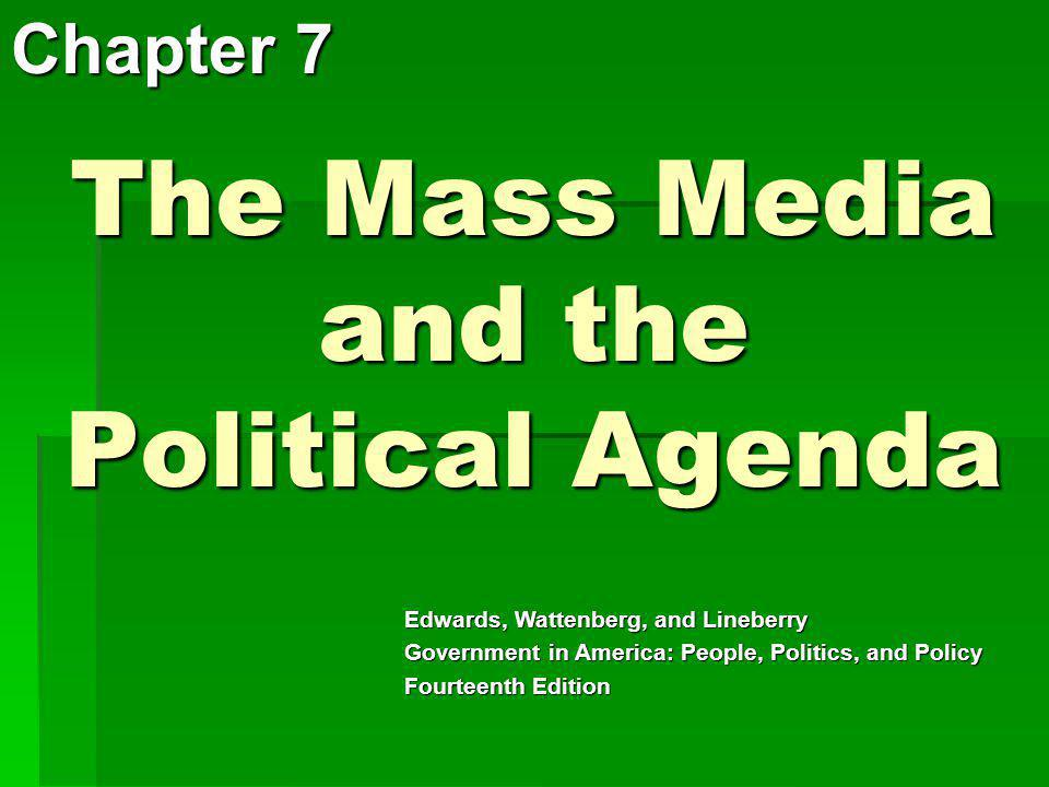 The Mass Media and the Political Agenda Chapter 7 Edwards, Wattenberg, and Lineberry Government in America: People, Politics, and Policy Fourteenth Ed