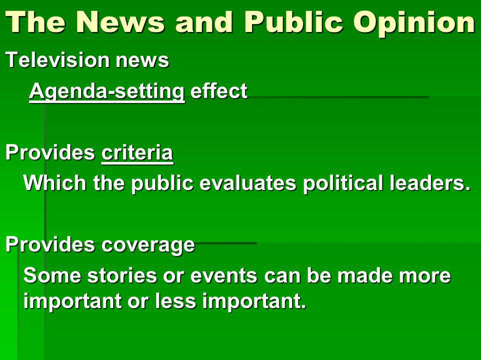 The News and Public Opinion Television news Agenda-setting effect Provides criteria Which the public evaluates political leaders. Provides coverage So
