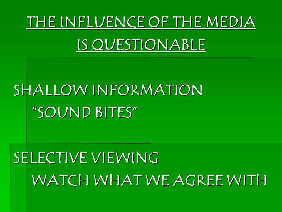 THE INFLUENCE OF THE MEDIA IS QUESTIONABLE SHALLOW INFORMATION SOUND BITES SELECTIVE VIEWING WATCH WHAT WE AGREE WITH