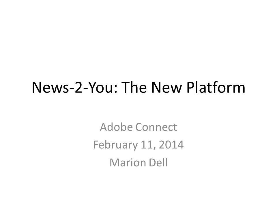 News-2-You: The New Platform Adobe Connect February 11, 2014 Marion Dell