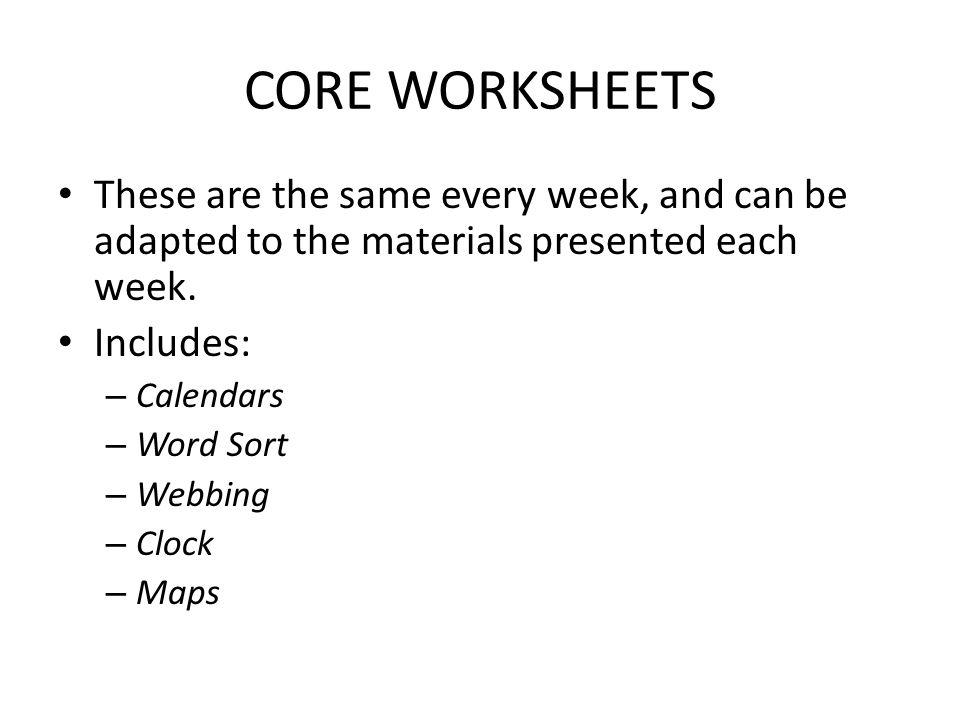 CORE WORKSHEETS These are the same every week, and can be adapted to the materials presented each week.