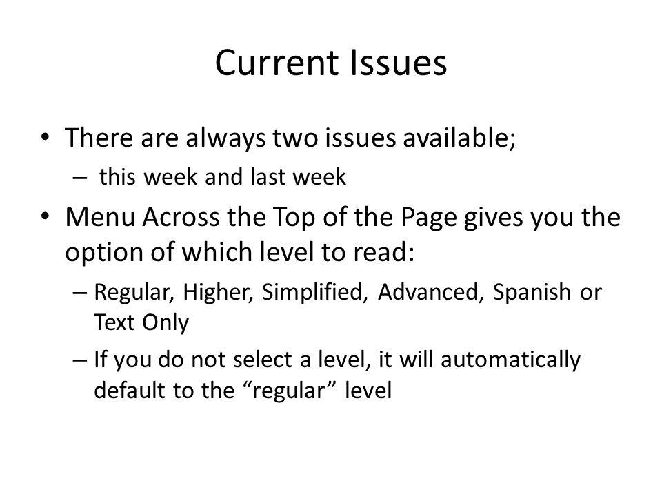 Current Issues There are always two issues available; – this week and last week Menu Across the Top of the Page gives you the option of which level to read: – Regular, Higher, Simplified, Advanced, Spanish or Text Only – If you do not select a level, it will automatically default to the regular level