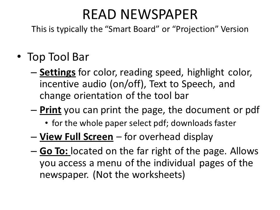 READ NEWSPAPER This is typically the Smart Board or Projection Version Top Tool Bar – Settings for color, reading speed, highlight color, incentive audio (on/off), Text to Speech, and change orientation of the tool bar – Print you can print the page, the document or pdf for the whole paper select pdf; downloads faster – View Full Screen – for overhead display – Go To: located on the far right of the page.