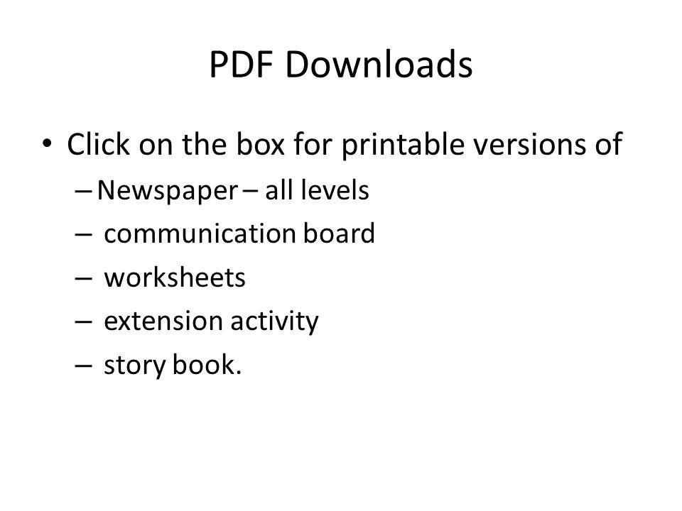 PDF Downloads Click on the box for printable versions of – Newspaper – all levels – communication board – worksheets – extension activity – story book.