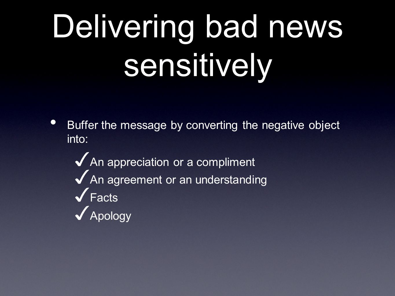 Delivering bad news sensitively Buffer the message by converting the negative object into: An appreciation or a compliment An agreement or an understa