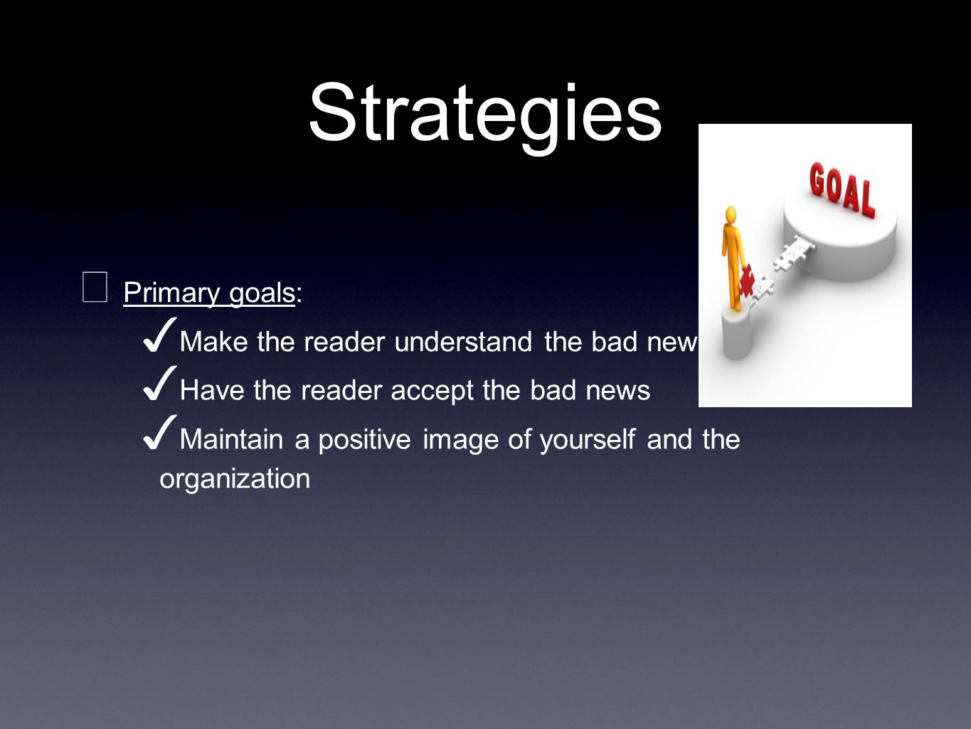Strategies Primary goals: Make the reader understand the bad news Have the reader accept the bad news Maintain a positive image of yourself and the organization
