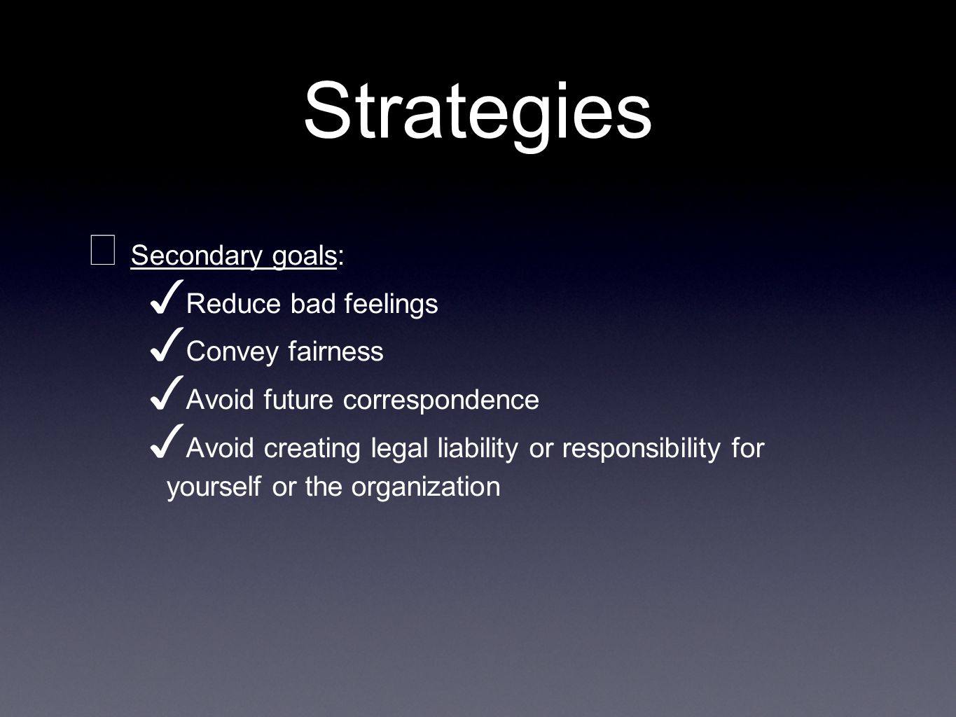 Strategies Secondary goals: Reduce bad feelings Convey fairness Avoid future correspondence Avoid creating legal liability or responsibility for yourself or the organization