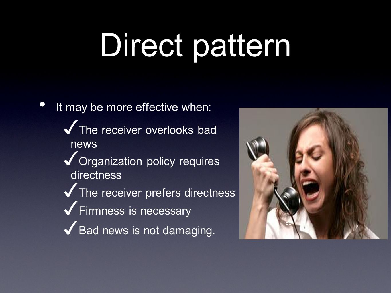 Direct pattern It may be more effective when: The receiver overlooks bad news Organization policy requires directness The receiver prefers directness Firmness is necessary Bad news is not damaging.