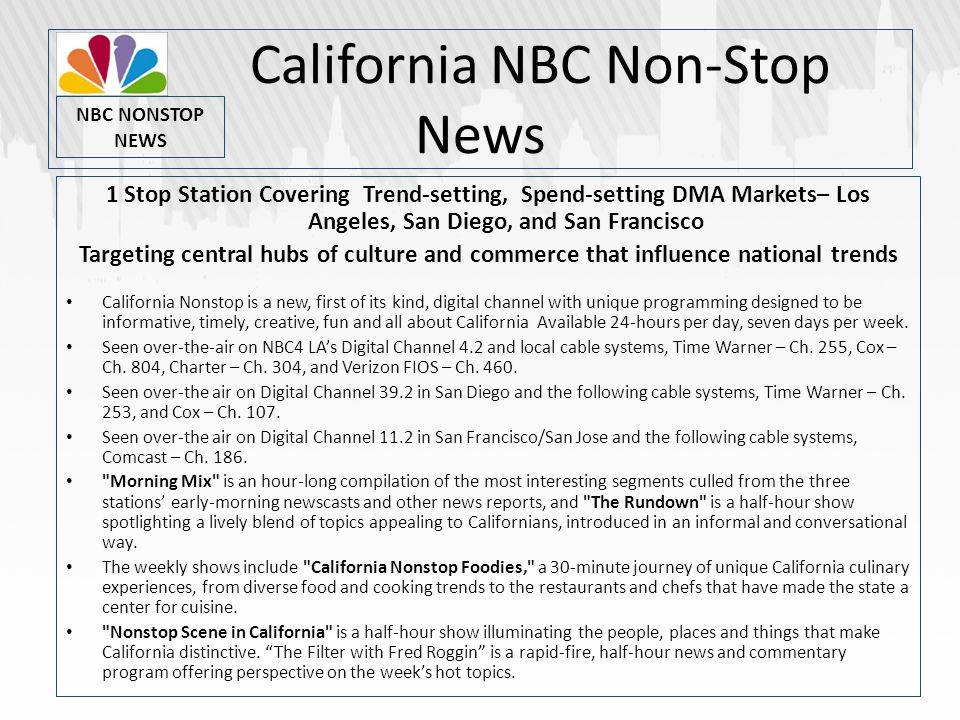 California NBC Non-Stop News 1 Stop Station Covering Trend-setting, Spend-setting DMA Markets– Los Angeles, San Diego, and San Francisco Targeting central hubs of culture and commerce that influence national trends California Nonstop is a new, first of its kind, digital channel with unique programming designed to be informative, timely, creative, fun and all about California Available 24-hours per day, seven days per week.