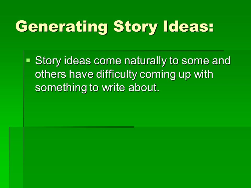 Generating Story Ideas: Story ideas come naturally to some and others have difficulty coming up with something to write about.
