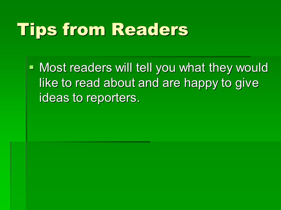 Tips from Readers Most readers will tell you what they would like to read about and are happy to give ideas to reporters.