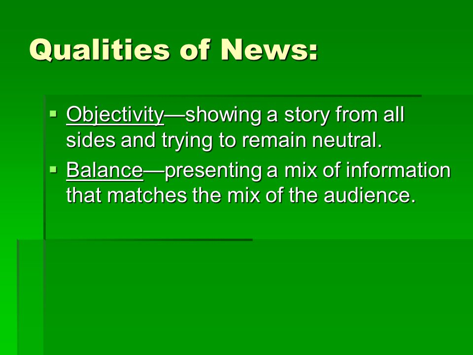 Qualities of News: Objectivityshowing a story from all sides and trying to remain neutral.