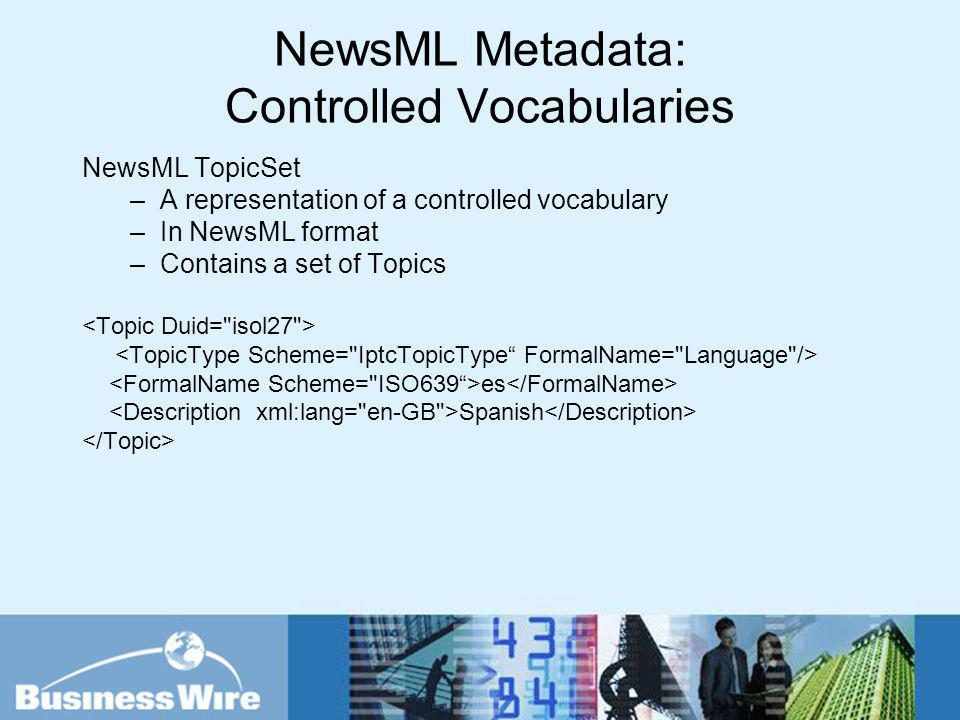 NewsML Metadata: Controlled Vocabularies NewsML TopicSet –A representation of a controlled vocabulary –In NewsML format –Contains a set of Topics es S