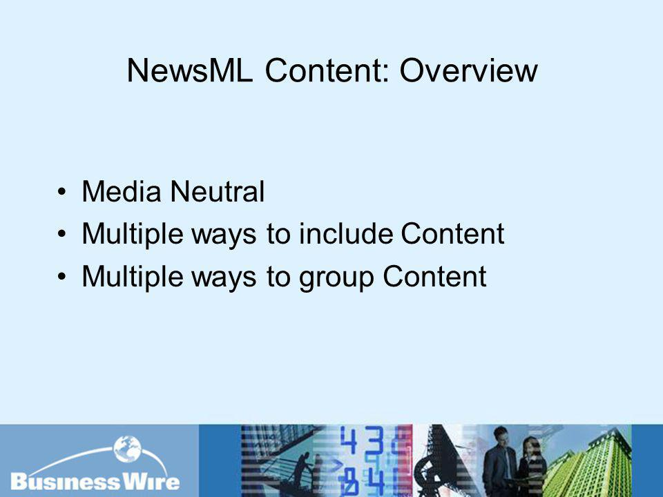 NewsML Content: Overview Media Neutral Multiple ways to include Content Multiple ways to group Content