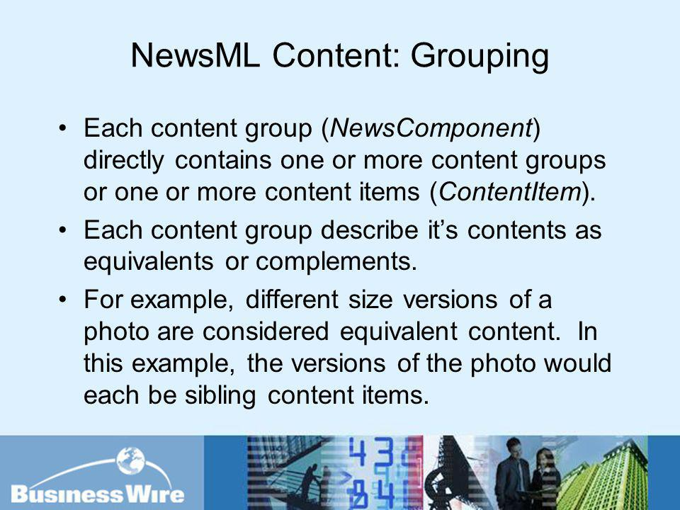 NewsML Content: Grouping Each content group (NewsComponent) directly contains one or more content groups or one or more content items (ContentItem). E