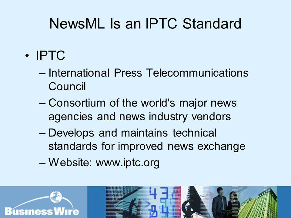 NewsML Is an IPTC Standard IPTC –International Press Telecommunications Council –Consortium of the world's major news agencies and news industry vendo