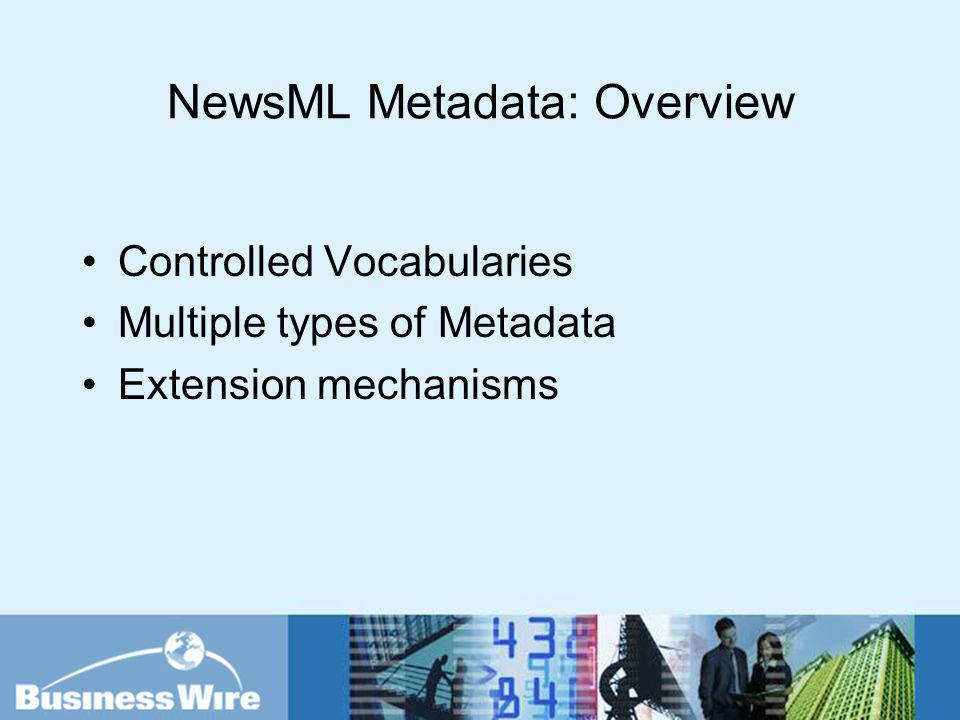 NewsML Metadata: Overview Controlled Vocabularies Multiple types of Metadata Extension mechanisms