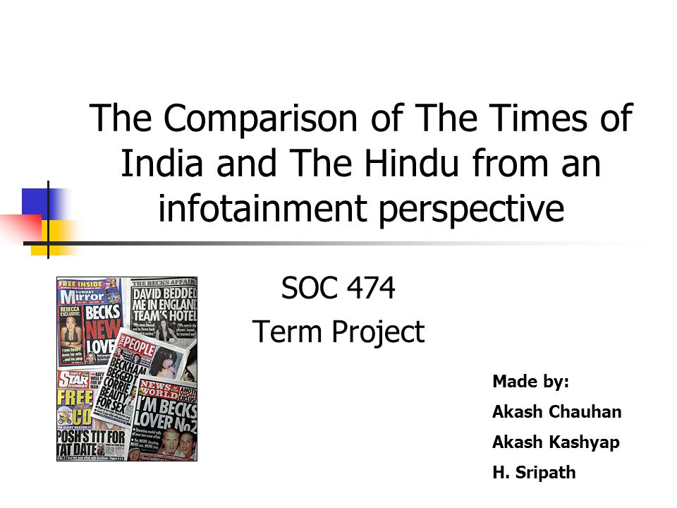 The Comparison of The Times of India and The Hindu from an infotainment perspective SOC 474 Term Project Made by: Akash Chauhan Akash Kashyap H.