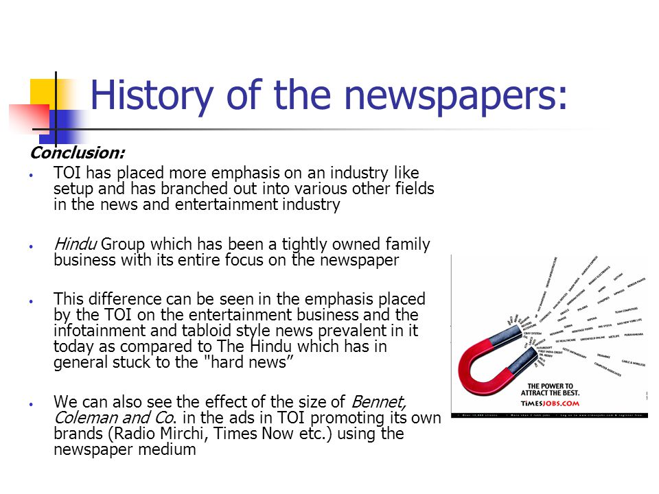 History of the newspapers: Conclusion: TOI has placed more emphasis on an industry like setup and has branched out into various other fields in the news and entertainment industry Hindu Group which has been a tightly owned family business with its entire focus on the newspaper This difference can be seen in the emphasis placed by the TOI on the entertainment business and the infotainment and tabloid style news prevalent in it today as compared to The Hindu which has in general stuck to the hard news We can also see the effect of the size of Bennet, Coleman and Co.