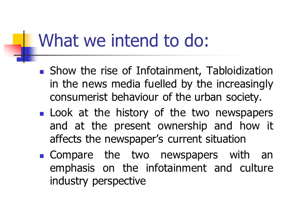 What we intend to do: Show the rise of Infotainment, Tabloidization in the news media fuelled by the increasingly consumerist behaviour of the urban society.