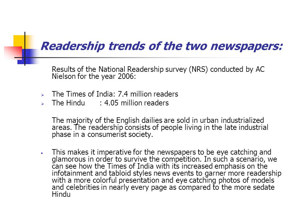 Readership trends of the two newspapers: Results of the National Readership survey (NRS) conducted by AC Nielson for the year 2006: The Times of India: 7.4 million readers The Hindu : 4.05 million readers The majority of the English dailies are sold in urban industrialized areas.