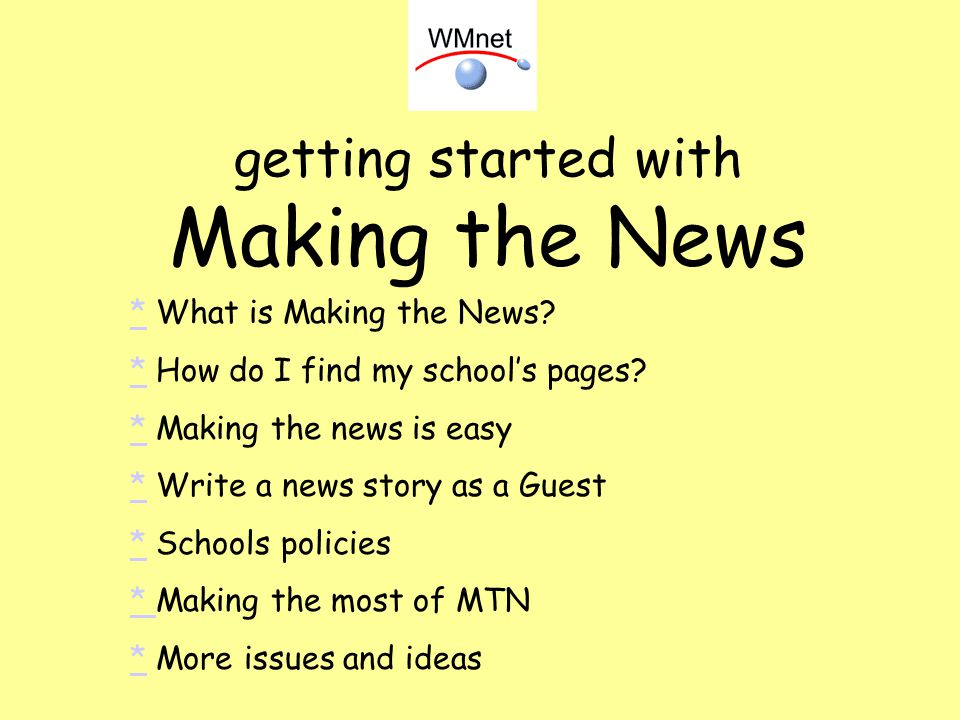 getting started with Making the News ** What is Making the News? ** How do I find my schools pages? ** Making the news is easy ** Write a news story a