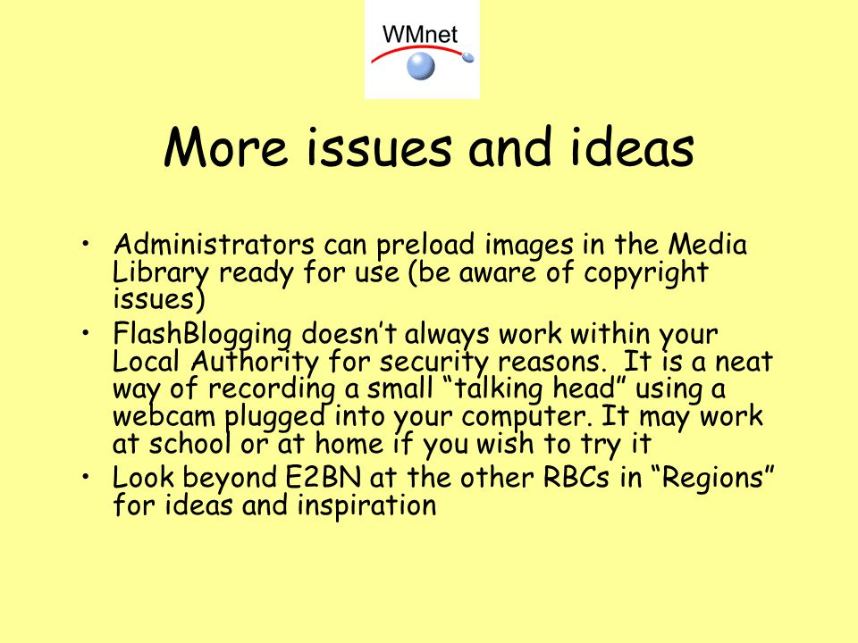 More issues and ideas Administrators can preload images in the Media Library ready for use (be aware of copyright issues) FlashBlogging doesnt always