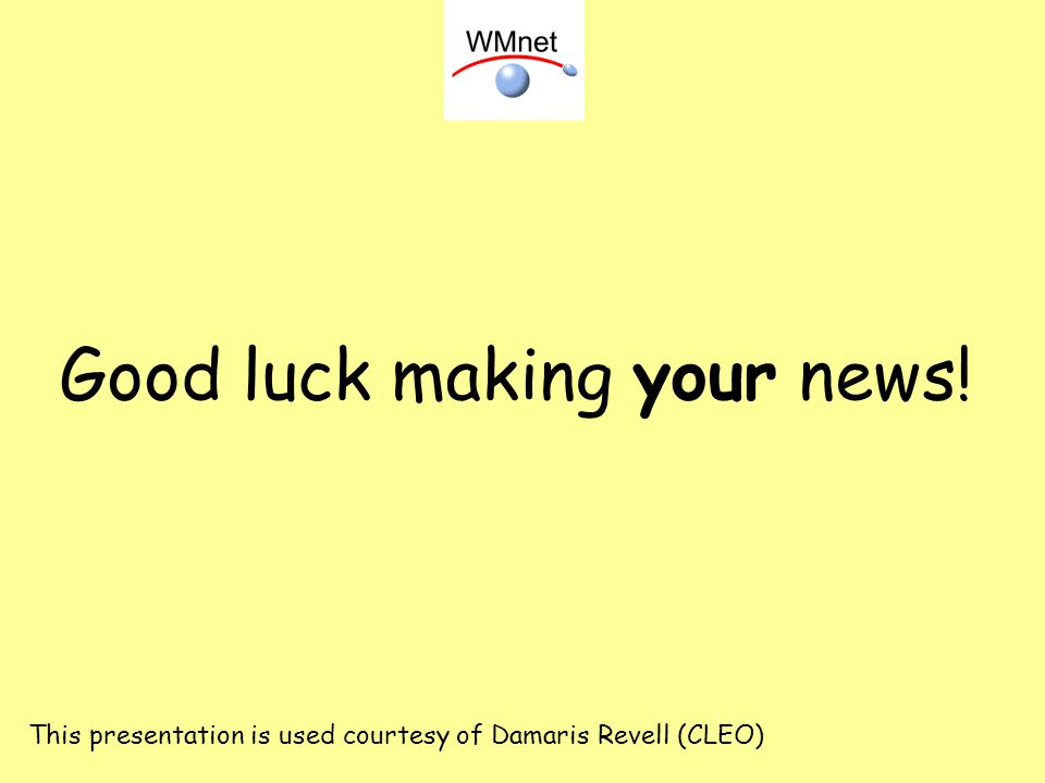 Good luck making your news! This presentation is used courtesy of Damaris Revell (CLEO)