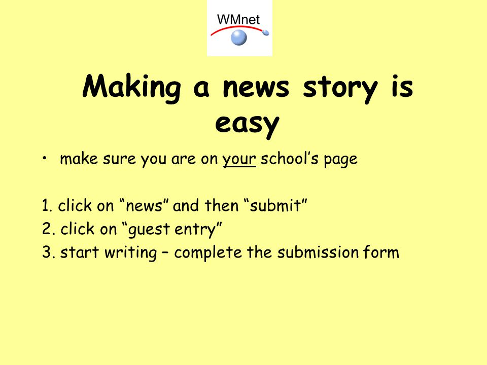 Making a news story is easy make sure you are on your schools page 1. click on news and then submit 2. click on guest entry 3. start writing – complet