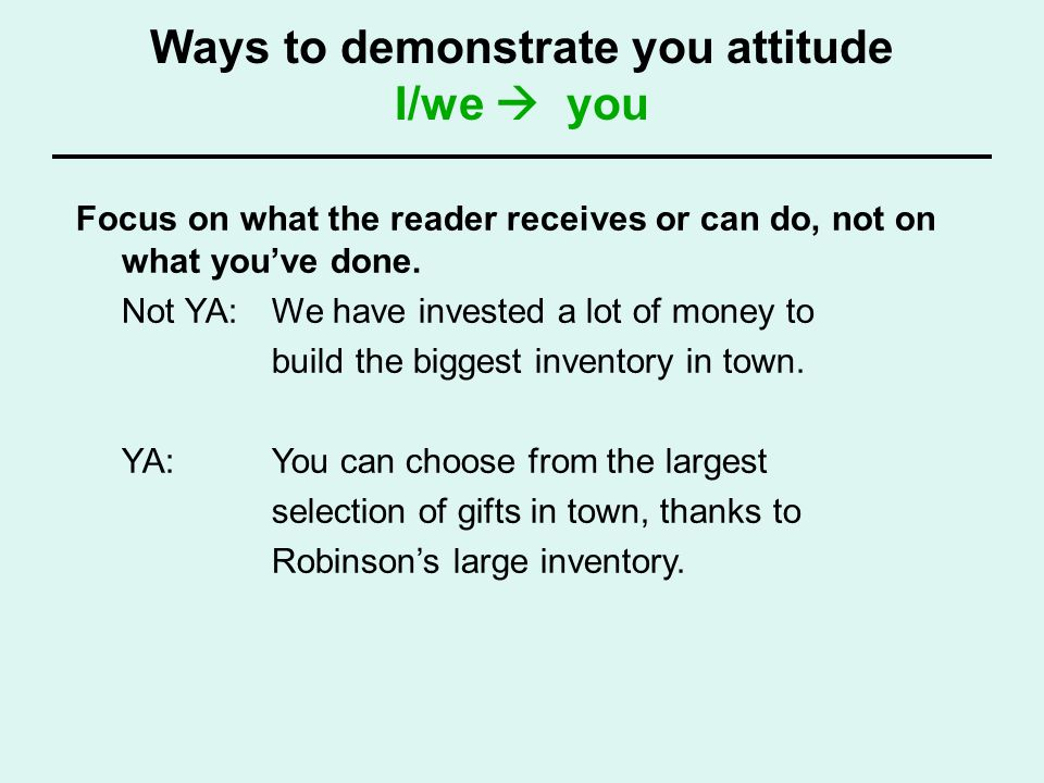 Ways to demonstrate you attitude I/we you Focus on what the reader receives or can do, not on what youve done. Not YA: We have invested a lot of money