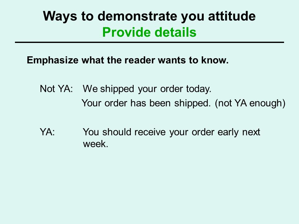 Ways to demonstrate you attitude Provide details Emphasize what the reader wants to know. Not YA: We shipped your order today. Your order has been shi