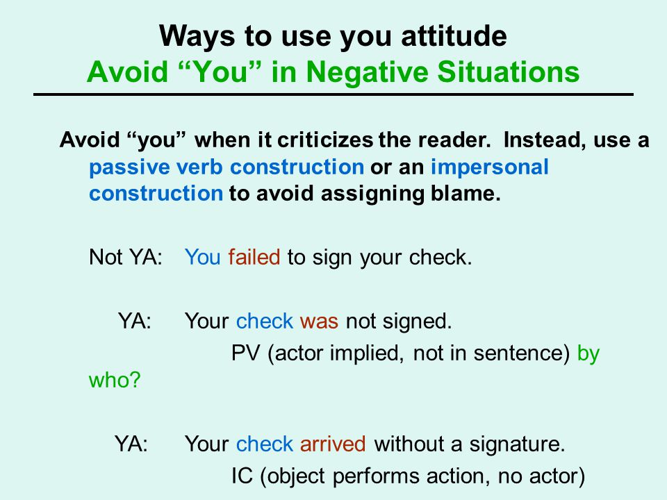 Ways to use you attitude Avoid You in Negative Situations Avoid you when it criticizes the reader. Instead, use a passive verb construction or an impe