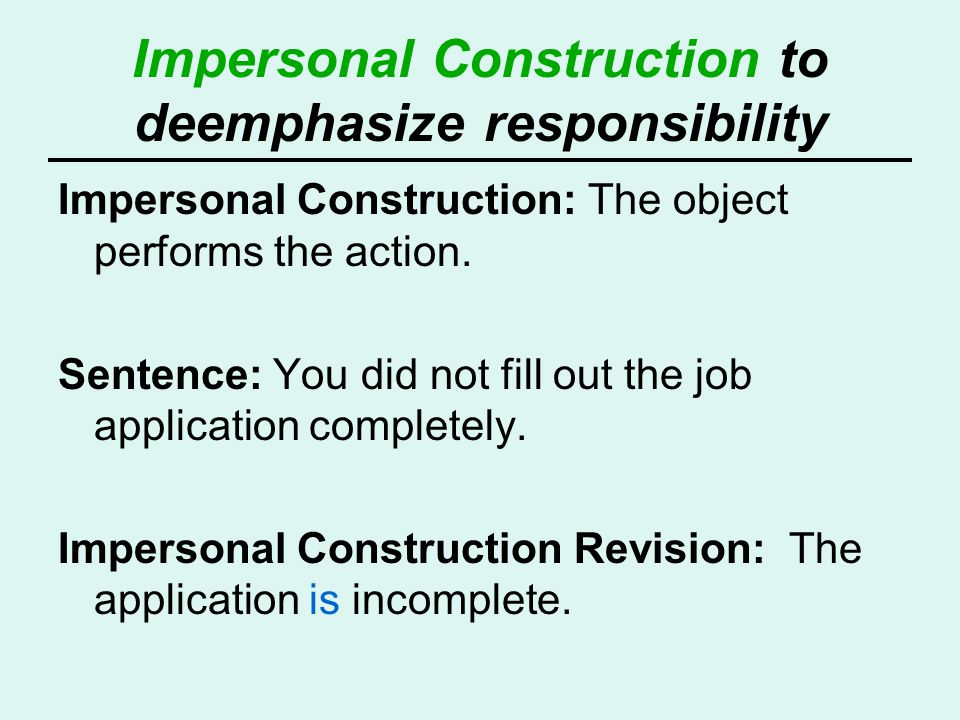 Impersonal Construction to deemphasize responsibility Impersonal Construction: The object performs the action. Sentence: You did not fill out the job