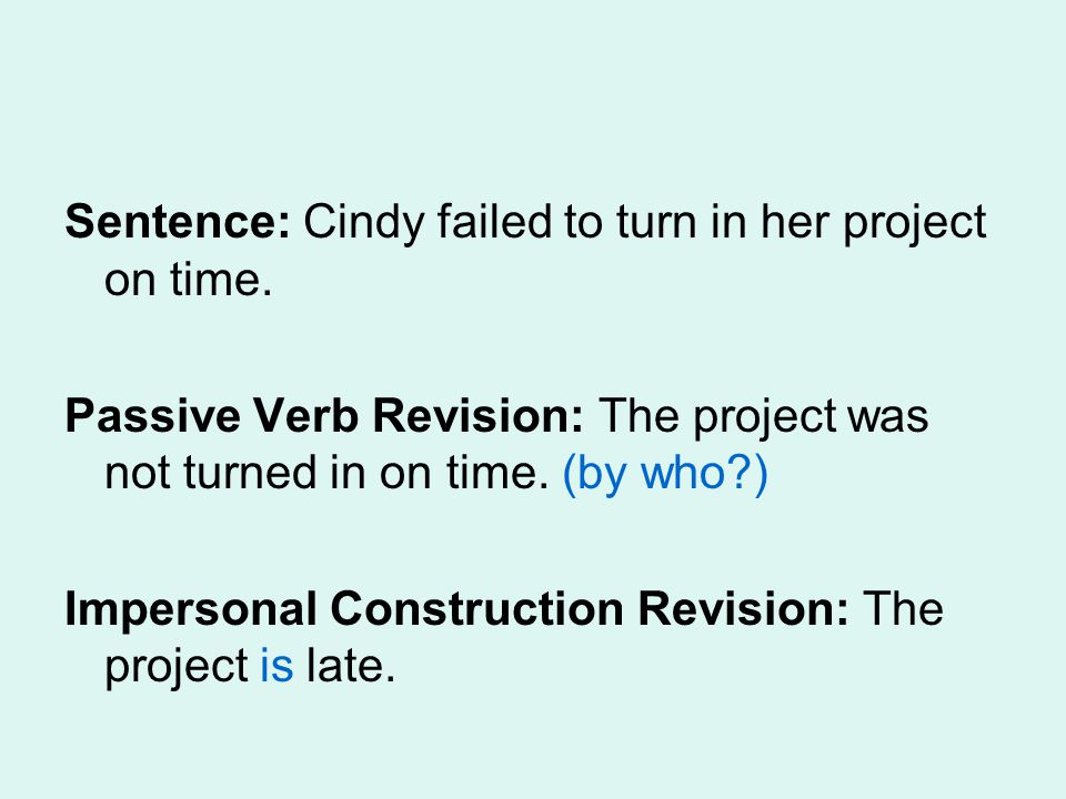 Sentence: Cindy failed to turn in her project on time. Passive Verb Revision: The project was not turned in on time. (by who?) Impersonal Construction