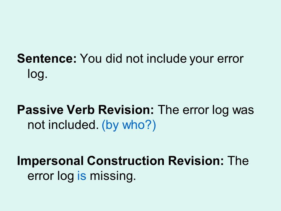 Sentence: You did not include your error log. Passive Verb Revision: The error log was not included. (by who?) Impersonal Construction Revision: The e