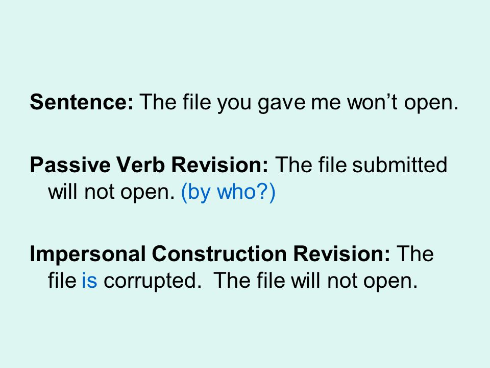 Sentence: The file you gave me wont open. Passive Verb Revision: The file submitted will not open. (by who?) Impersonal Construction Revision: The fil