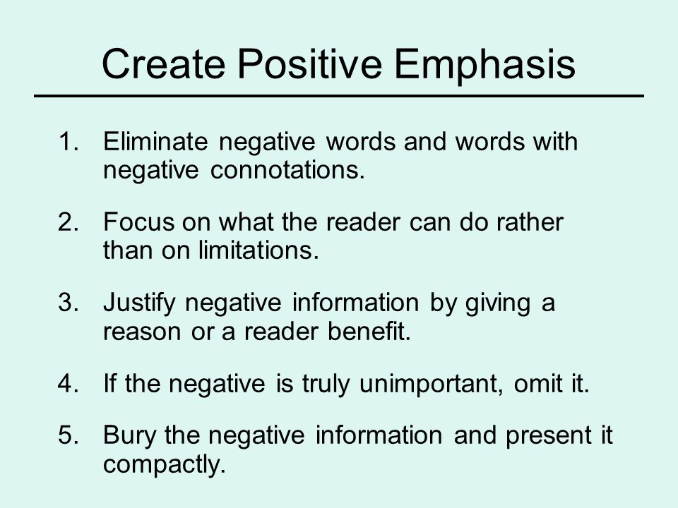 Create Positive Emphasis 1.Eliminate negative words and words with negative connotations. 2.Focus on what the reader can do rather than on limitations