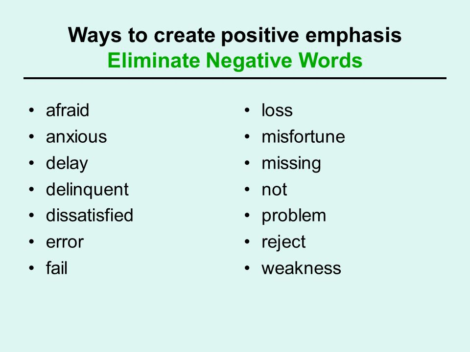 Ways to create positive emphasis Eliminate Negative Words afraid anxious delay delinquent dissatisfied error fail loss misfortune missing not problem